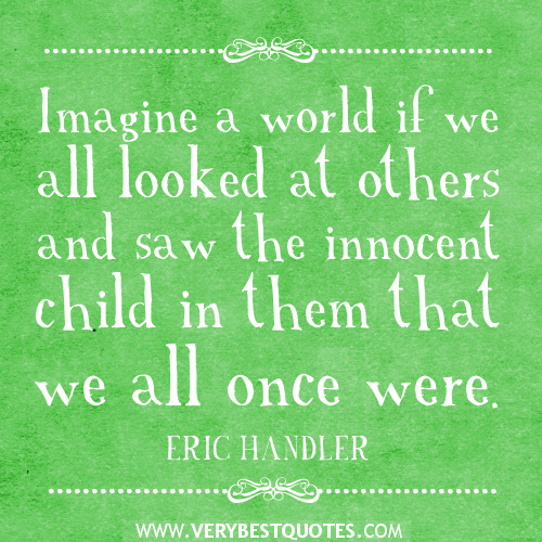 Imagine-a-world-if-we-all-looked-at-others-and-saw-the-innocent-child-in-them-that-we-all-once-were..jpg